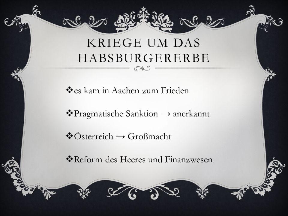 KRIEGE UM DAS HABSBURGERERBE  es kam in Aachen zum Frieden  Pragmatische Sanktion → anerkannt  Österreich → Großmacht  Reform des Heeres und Finan
