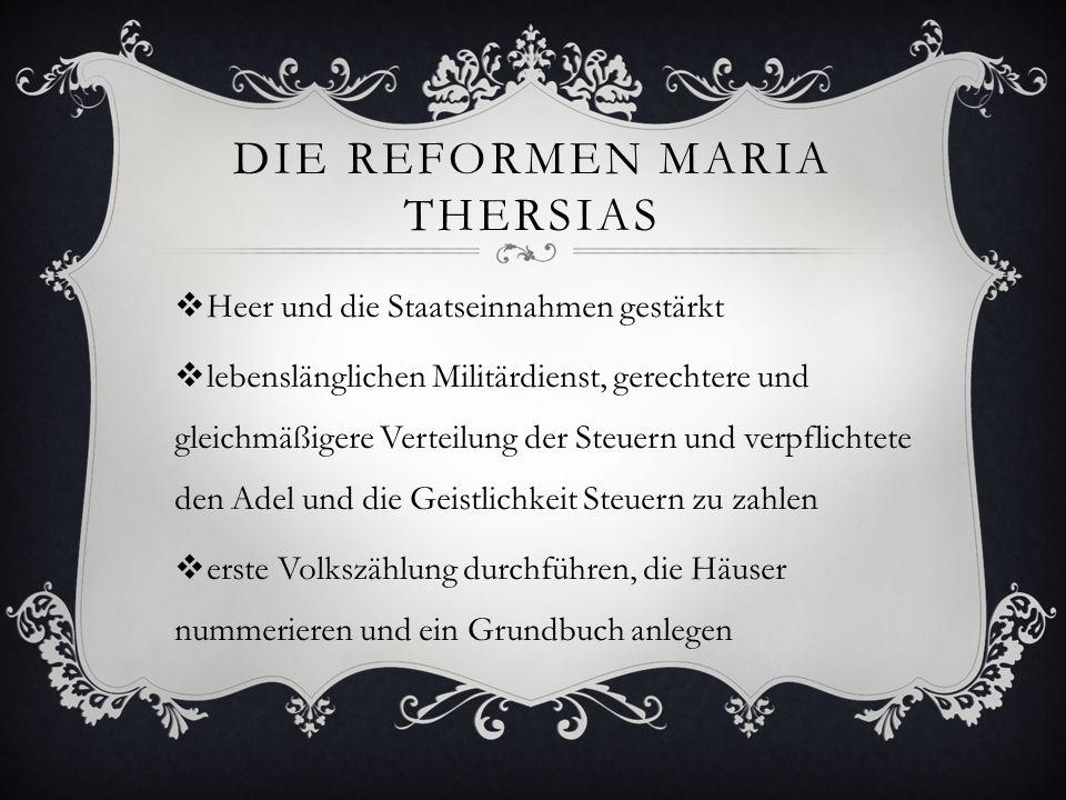 DIE REFORMEN MARIA THERSIAS  Heer und die Staatseinnahmen gestärkt  lebenslänglichen Militärdienst, gerechtere und gleichmäßigere Verteilung der Ste