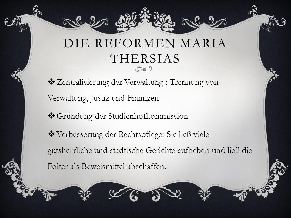 DIE REFORMEN MARIA THERSIAS  Zentralisierung der Verwaltung : Trennung von Verwaltung, Justiz und Finanzen  Gründung der Studienhofkommission  Verb