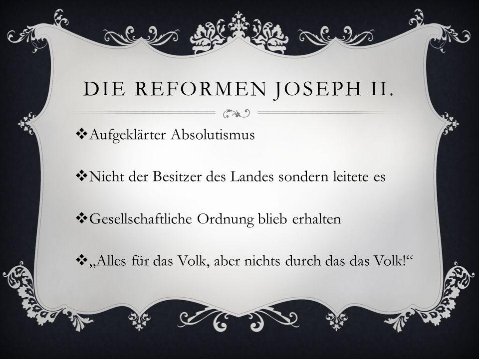 """DIE REFORMEN JOSEPH II.  Aufgeklärter Absolutismus  Nicht der Besitzer des Landes sondern leitete es  Gesellschaftliche Ordnung blieb erhalten  """"A"""