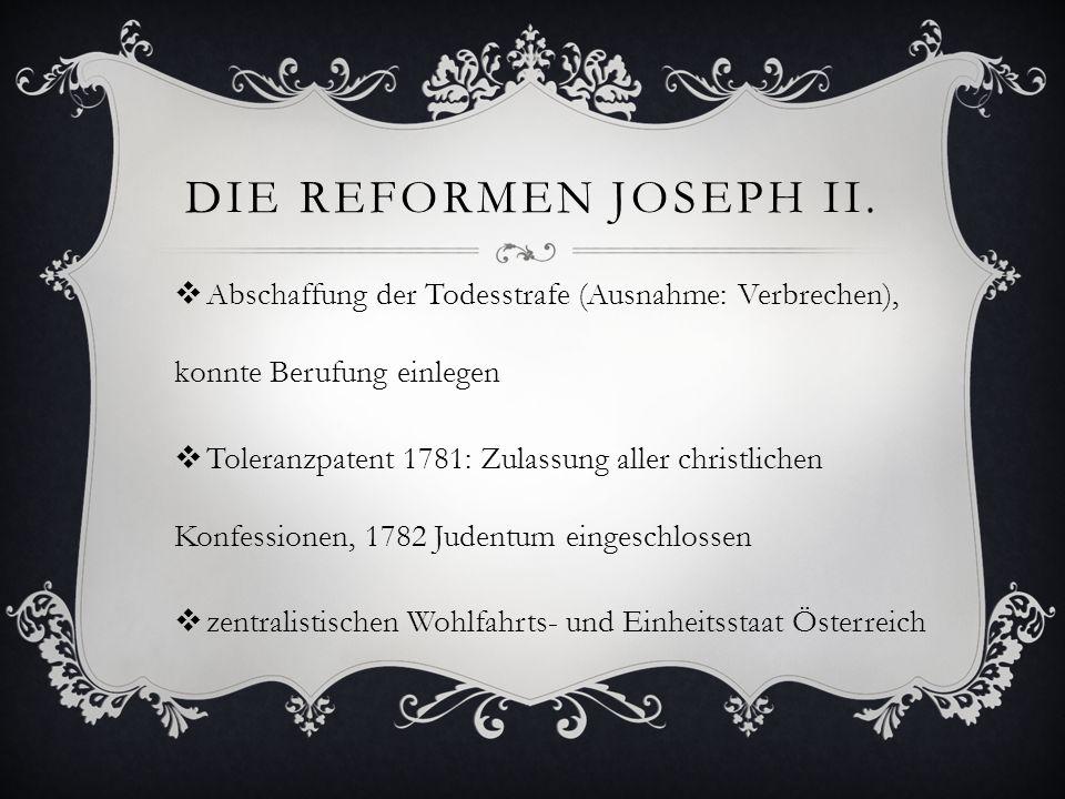 DIE REFORMEN JOSEPH II.  Abschaffung der Todesstrafe (Ausnahme: Verbrechen), konnte Berufung einlegen  Toleranzpatent 1781: Zulassung aller christli