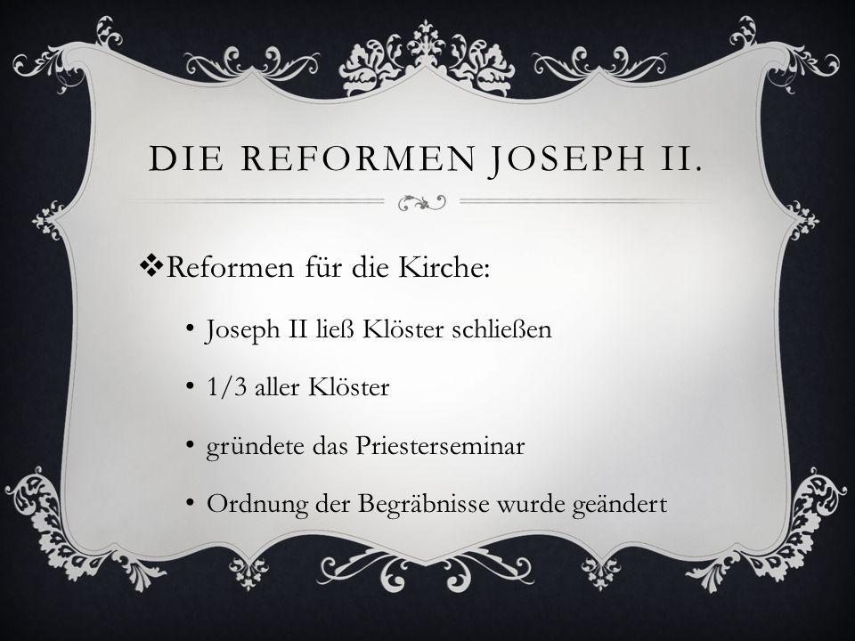 DIE REFORMEN JOSEPH II.  Reformen für die Kirche: Joseph II ließ Klöster schließen 1/3 aller Klöster gründete das Priesterseminar Ordnung der Begräbn