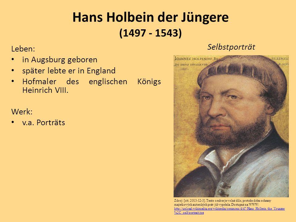 Leben: in Augsburg geboren später lebte er in England Hofmaler des englischen Königs Heinrich VIII. Werk: v.a. Porträts Hans Holbein der Jüngere (1497