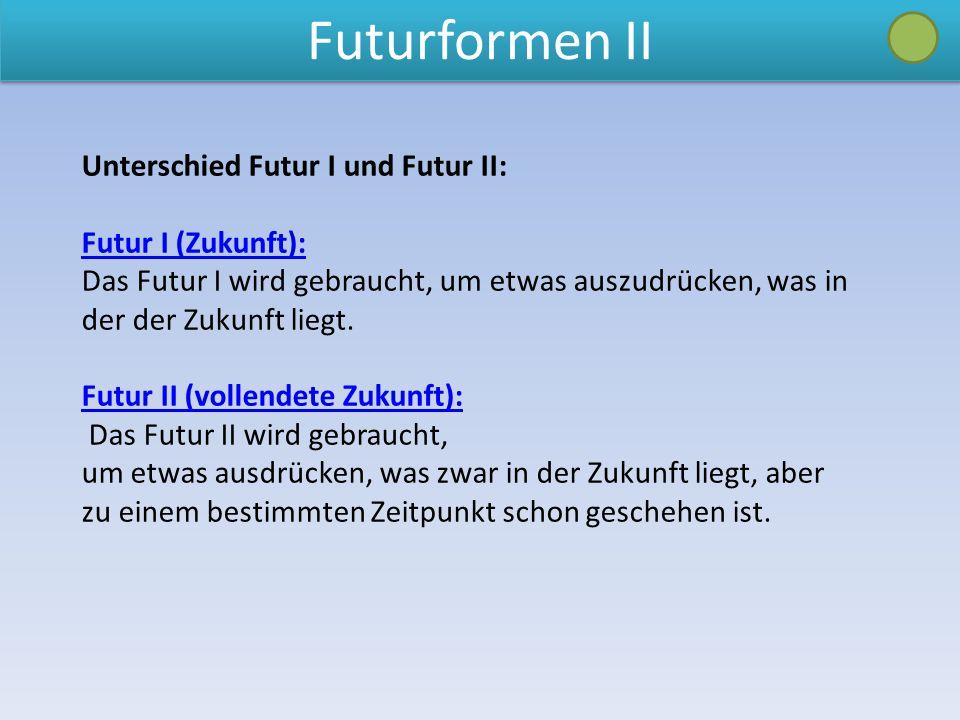 Futurformen II Unterschied Futur I und Futur II: Futur I (Zukunft): Das Futur I wird gebraucht, um etwas auszudrücken, was in der der Zukunft liegt.