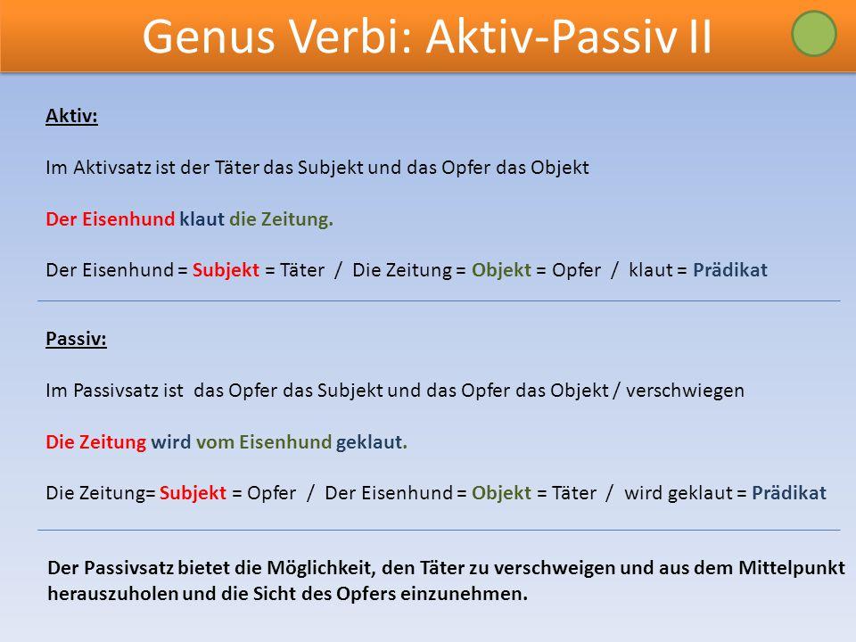 Genus Verbi: Aktiv-Passiv II Aktiv: Im Aktivsatz ist der Täter das Subjekt und das Opfer das Objekt Der Eisenhund klaut die Zeitung.