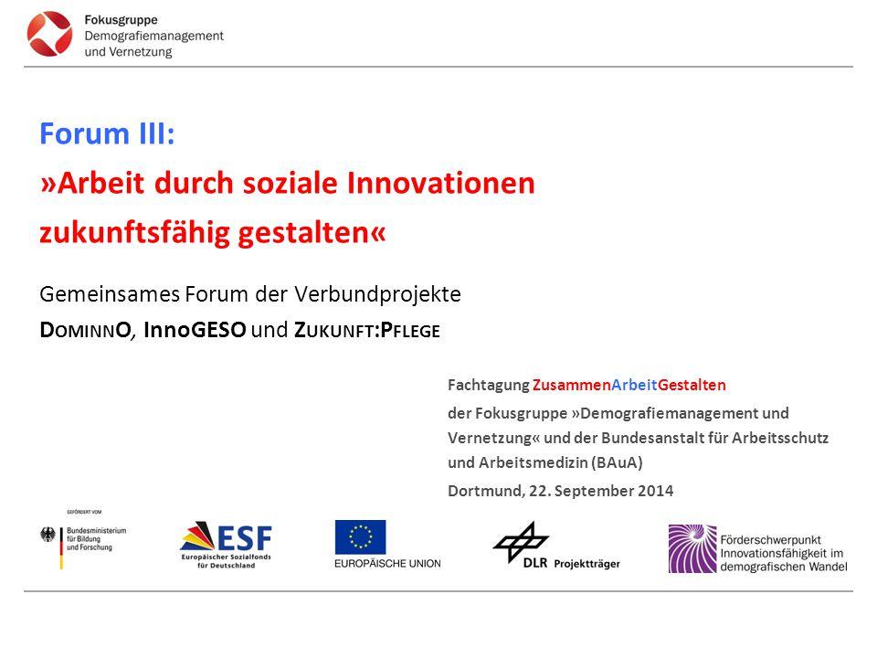 Forum III: »Arbeit durch soziale Innovationen zukunftsfähig gestalten« Gemeinsames Forum der Verbundprojekte D OMINN O, InnoGESO und Z UKUNFT :P FLEG