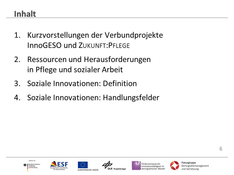 6 Inhalt 1.Kurzvorstellungen der Verbundprojekte InnoGESO und Z UKUNFT :P FLEGE 2.Ressourcen und Herausforderungen in Pflege und sozialer Arbeit 3.Soz