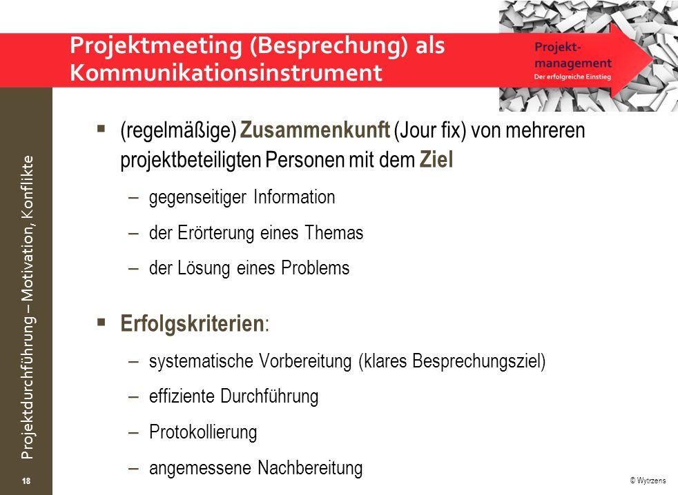 © Wytrzens Projektdurchführung – Motivation, Konflikte Projektmeeting (Besprechung) als Kommunikationsinstrument  (regelmäßige) Zusammenkunft (Jour f