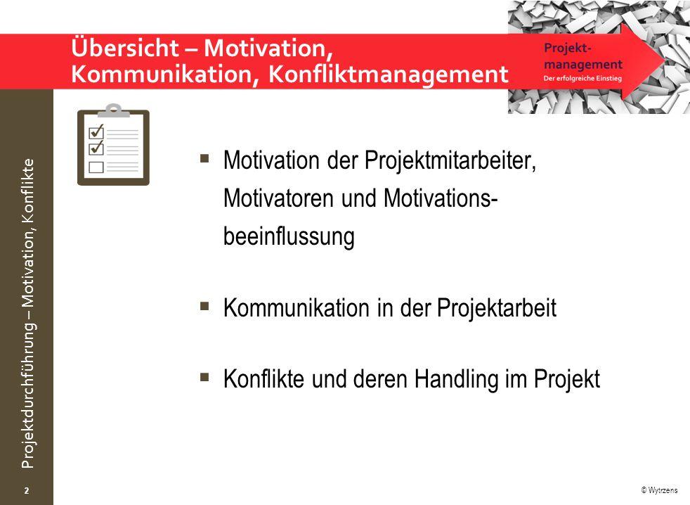 © Wytrzens Projektdurchführung – Motivation, Konflikte Übersicht – Motivation, Kommunikation, Konfliktmanagement  Motivation der Projektmitarbeiter,