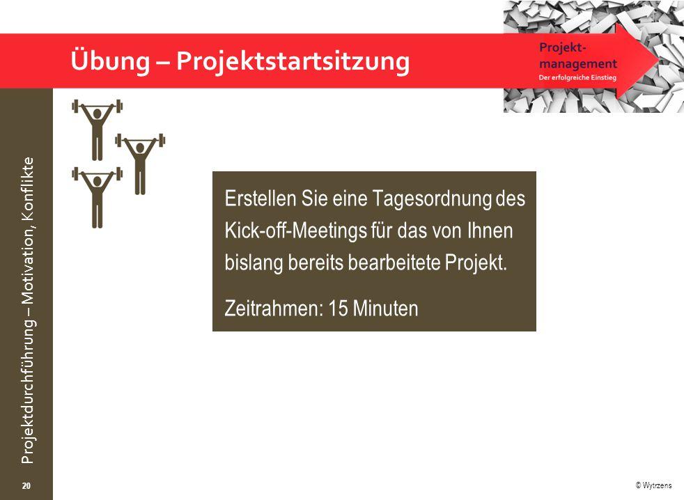 © Wytrzens Projektdurchführung – Motivation, Konflikte Übung – Projektstartsitzung 20 Erstellen Sie eine Tagesordnung des Kick-off-Meetings für das von Ihnen bislang bereits bearbeitete Projekt.