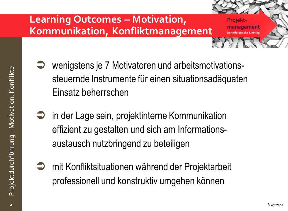 © Wytrzens Projektdurchführung – Motivation, Konflikte  wenigstens je 7 Motivatoren und arbeitsmotivations- steuernde Instrumente für einen situationsadäquaten Einsatz beherrschen  in der Lage sein, projektinterne Kommunikation effizient zu gestalten und sich am Informations- austausch nutzbringend zu beteiligen  mit Konfliktsituationen während der Projektarbeit professionell und konstruktiv umgehen können Learning Outcomes – Motivation, Kommunikation, Konfliktmanagement 4