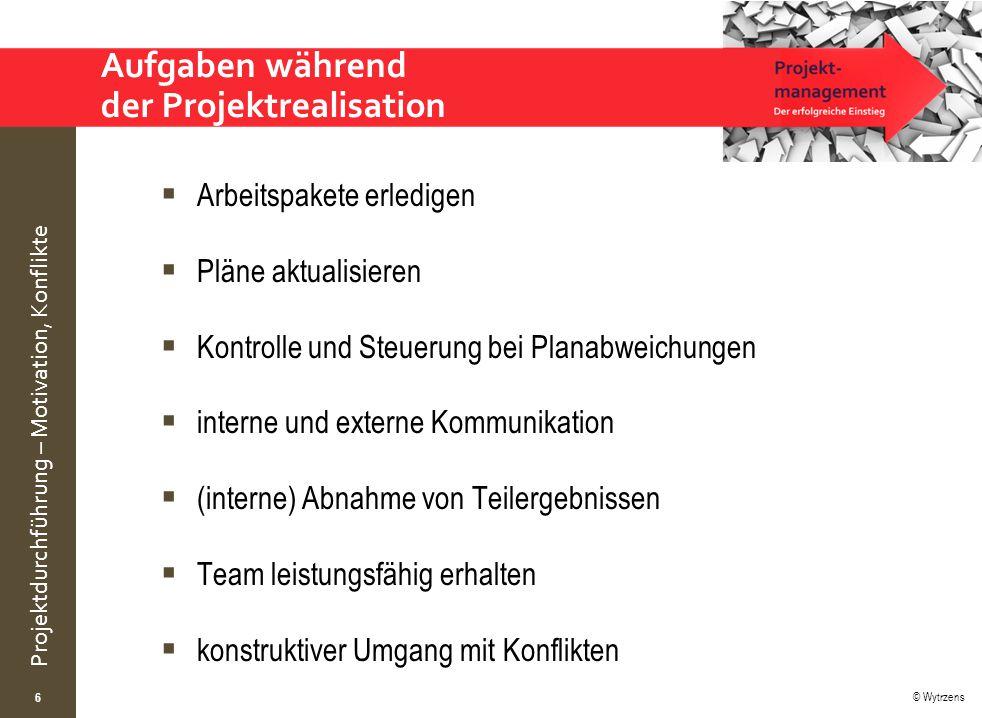 © Wytrzens Projektdurchführung – Motivation, Konflikte Aufgaben während der Projektrealisation  Arbeitspakete erledigen  Pläne aktualisieren  Kontr