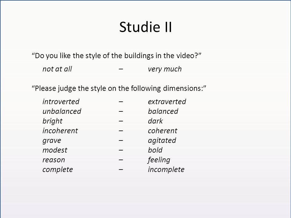 Studie II Do you like the style of the buildings in the video not at all– very much Please judge the style on the following dimensions: introverted– extraverted unbalanced– balanced bright–dark incoherent–coherent grave–agitated modest–bold reason–feeling complete–incomplete