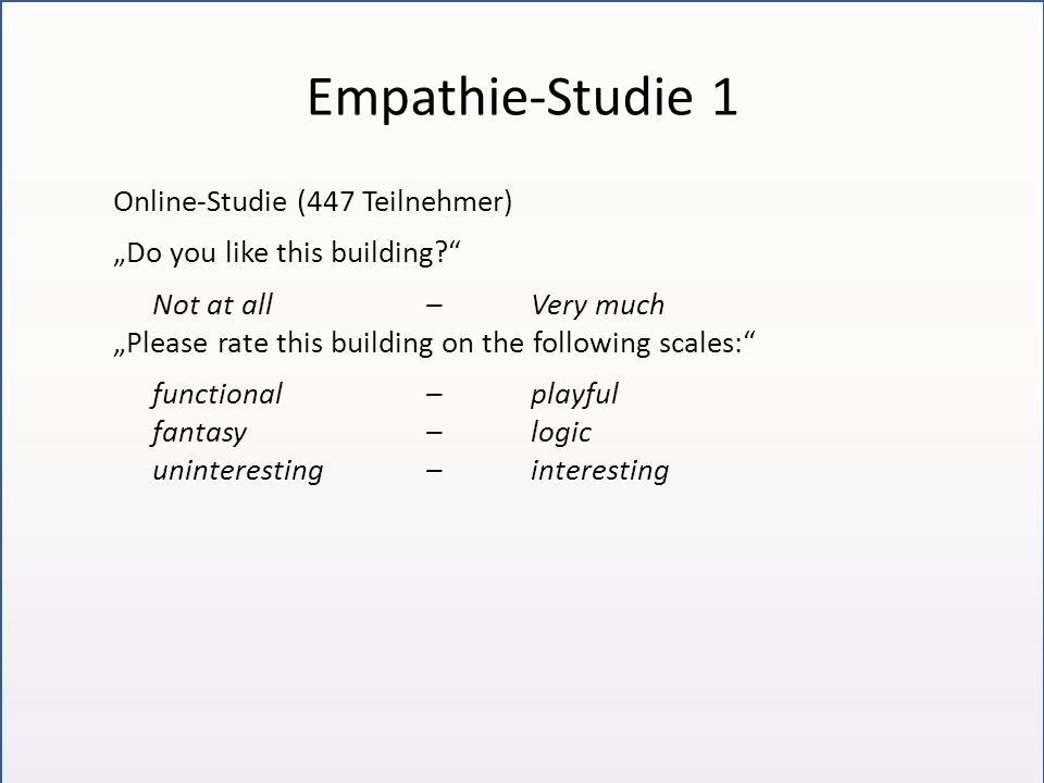 "Empathie-Studie 1 Online-Studie (447 Teilnehmer) ""Do you like this building? Not at all– Very much ""Please rate this building on the following scales: functional– playful fantasy– logic uninteresting–interesting"