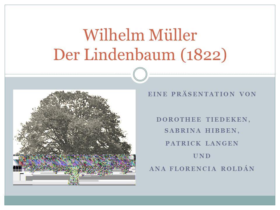 EINE PRÄSENTATION VON DOROTHEE TIEDEKEN, SABRINA HIBBEN, PATRICK LANGEN UND ANA FLORENCIA ROLDÁN Wilhelm Müller Der Lindenbaum (1822)