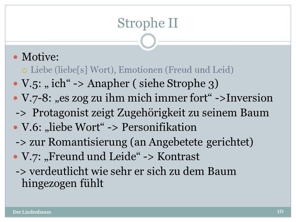 """Strophe II Der Lindenbaum 10 Motive:  Liebe (liebe[s] Wort), Emotionen (Freud und Leid) V.5: """" ich"""" -> Anapher ( siehe Strophe 3) V.7-8: """"es zog zu i"""