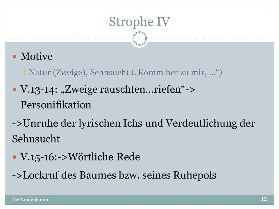 """Strophe IV Der Lindenbaum 12 Motive  Natur (Zweige), Sehnsucht (""""Komm her zu mir, …"""") V.13-14: """"Zweige rauschten…riefen""""-> Personifikation ->Unruhe d"""