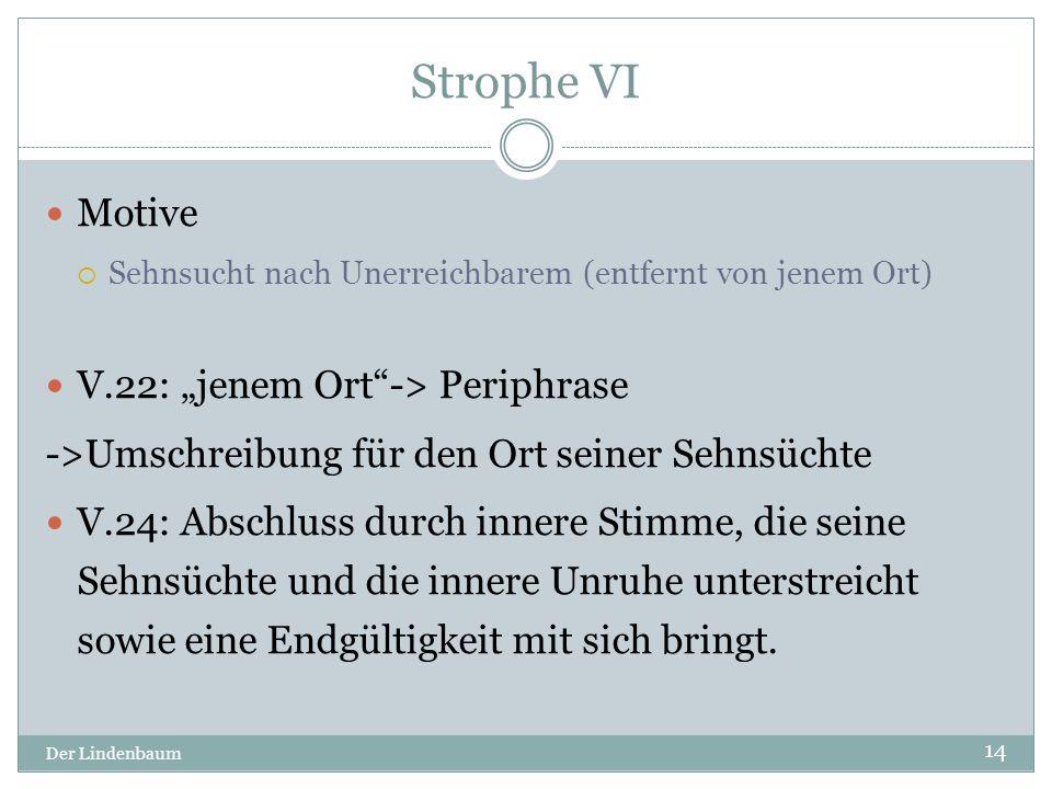 """Strophe VI Der Lindenbaum 14 Motive  Sehnsucht nach Unerreichbarem (entfernt von jenem Ort) V.22: """"jenem Ort""""-> Periphrase ->Umschreibung für den Ort"""