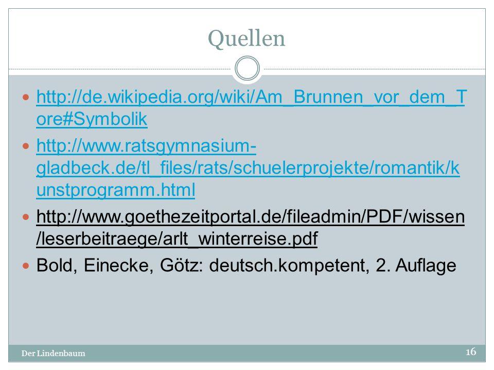 Quellen Der Lindenbaum 16 http://de.wikipedia.org/wiki/Am_Brunnen_vor_dem_T ore#Symbolik http://de.wikipedia.org/wiki/Am_Brunnen_vor_dem_T ore#Symboli