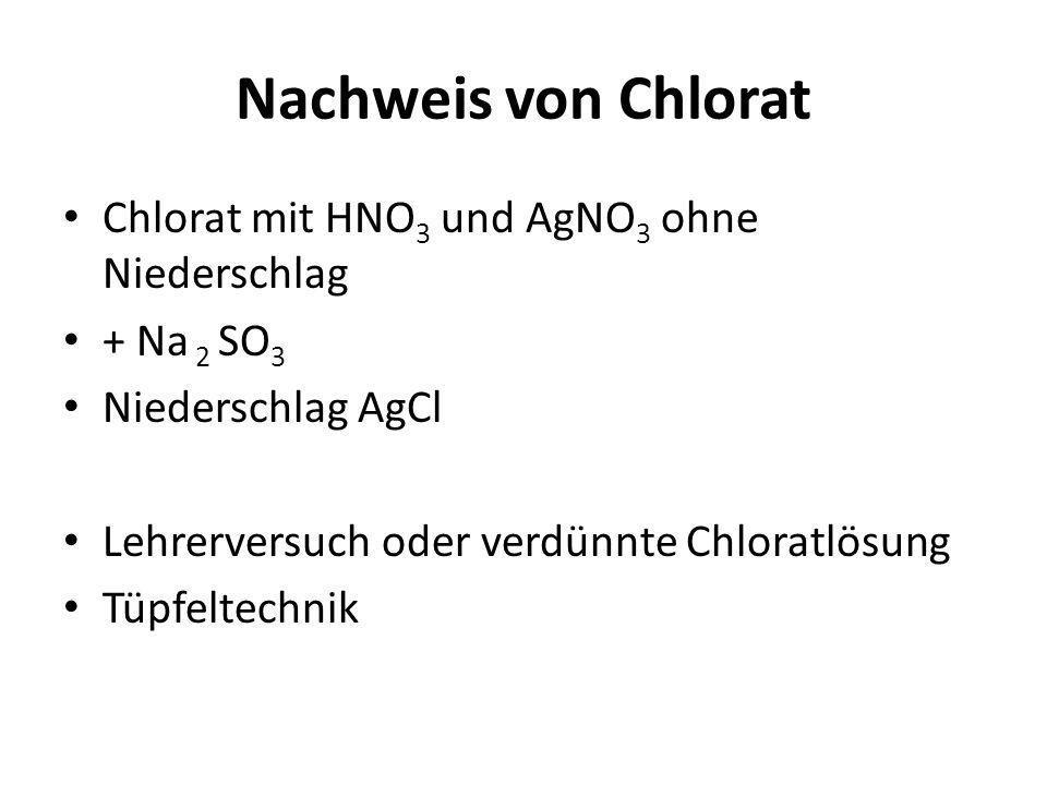 Nachweis von Chlorat Chlorat mit HNO 3 und AgNO 3 ohne Niederschlag + Na 2 SO 3 Niederschlag AgCl Lehrerversuch oder verdünnte Chloratlösung Tüpfeltec
