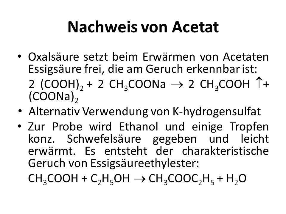 Nachweis von Acetat Oxalsäure setzt beim Erwärmen von Acetaten Essigsäure frei, die am Geruch erkennbar ist: 2 (COOH) 2 + 2 CH 3 COONa  2 CH 3 COOH 