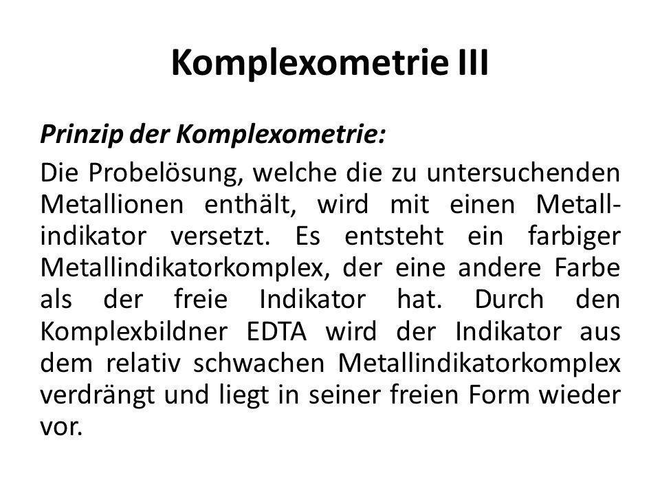 Komplexometrie III Prinzip der Komplexometrie: Die Probelösung, welche die zu untersuchenden Metallionen enthält, wird mit einen Metall- indikator ver