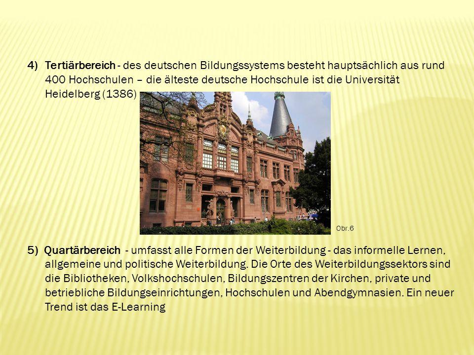 4)Tertiärbereich - des deutschen Bildungssystems besteht hauptsächlich aus rund 400 Hochschulen – die älteste deutsche Hochschule ist die Universität Heidelberg (1386) 5) Quartärbereich - umfasst alle Formen der Weiterbildung - das informelle Lernen, allgemeine und politische Weiterbildung.