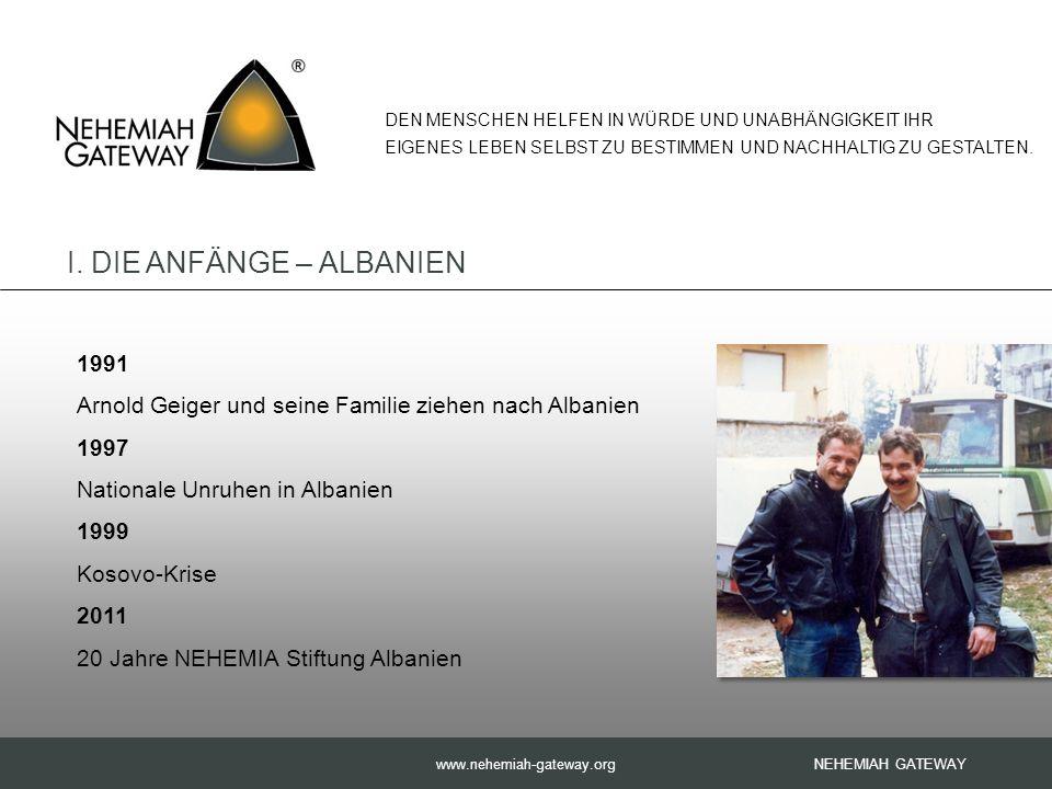 www.nehemiah-gateway.org NEHEMIAH GATEWAY 1991 Arnold Geiger und seine Familie ziehen nach Albanien 1997 Nationale Unruhen in Albanien 1999 Kosovo-Krise 2011 20 Jahre NEHEMIA Stiftung Albanien DEN MENSCHEN HELFEN IN WÜRDE UND UNABHÄNGIGKEIT IHR EIGENES LEBEN SELBST ZU BESTIMMEN UND NACHHALTIG ZU GESTALTEN.