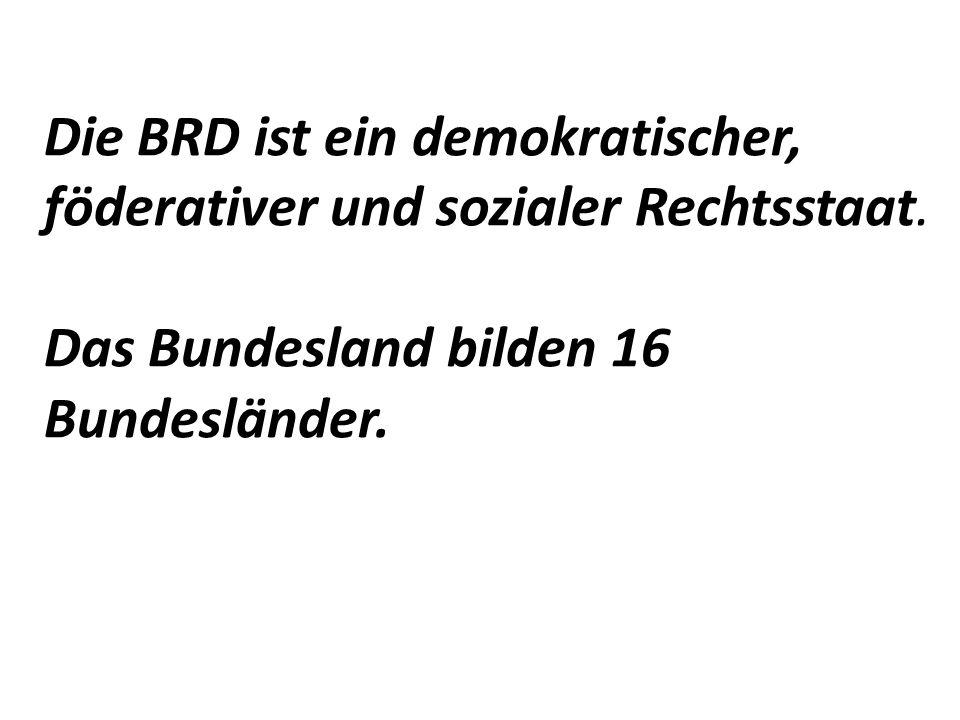 Die BRD ist ein demokratischer, föderativer und sozialer Rechtsstaat.