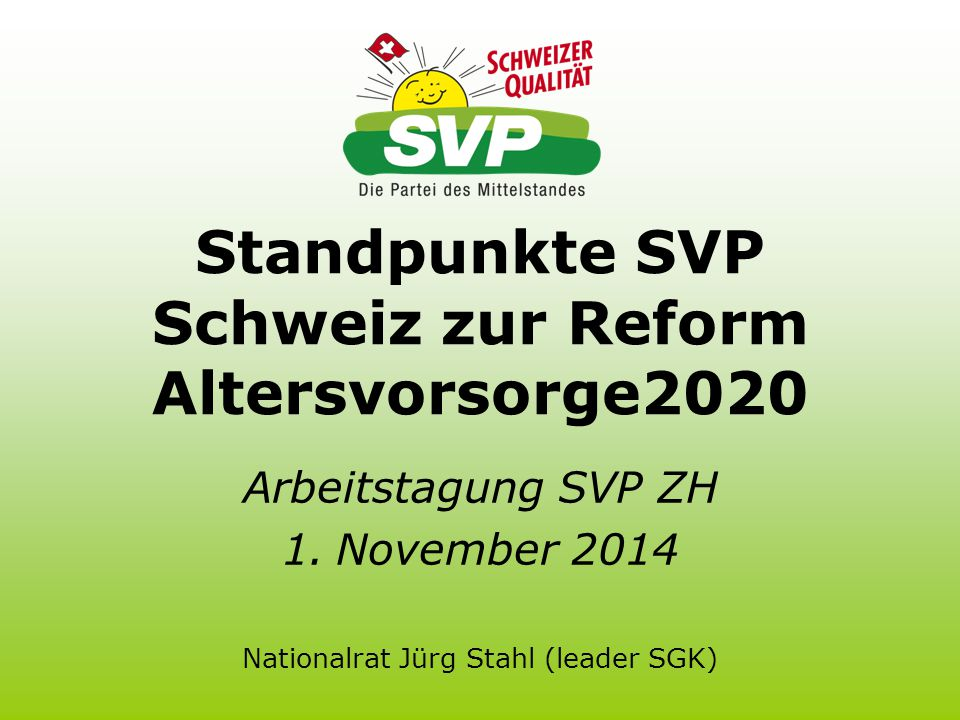 Standpunkte SVP Schweiz zur Reform Altersvorsorge2020 Arbeitstagung SVP ZH 1.November 2014 Nationalrat Jürg Stahl (leader SGK)