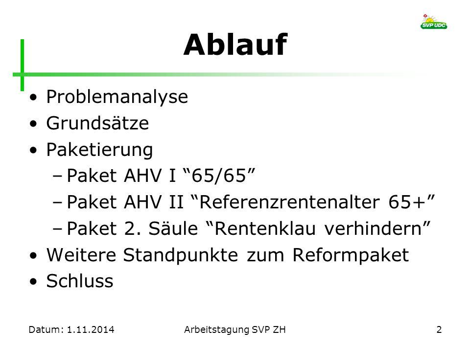 """Datum: 1.11.2014Arbeitstagung SVP ZH2 Ablauf Problemanalyse Grundsätze Paketierung –Paket AHV I """"65/65"""" –Paket AHV II """"Referenzrentenalter 65+"""" –Paket"""