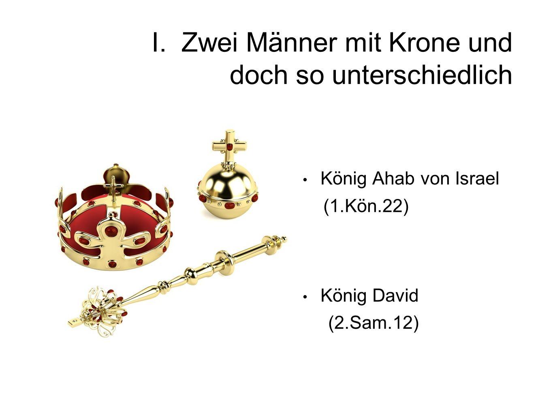 I. Zwei Männer mit Krone und doch so unterschiedlich König Ahab von Israel (1.Kön.22) König David (2.Sam.12)