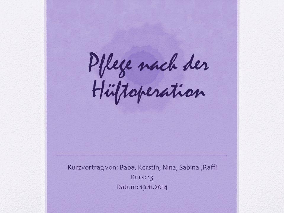 Pflege nach der Hüftoperation Kurzvortrag von: Baba, Kerstin, Nina, Sabina,Raffi Kurs: 13 Datum: 19.11.2014