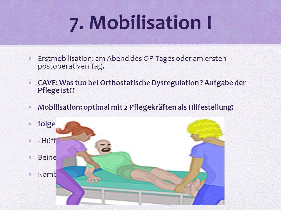 7. Mobilisation I Erstmobilisation: am Abend des OP-Tages oder am ersten postoperativen Tag. CAVE: Was tun bei Orthostatische Dysregulation ? Aufgabe