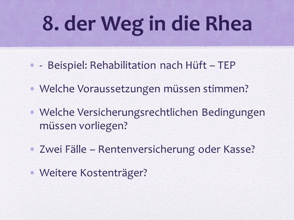 8. der Weg in die Rhea - Beispiel: Rehabilitation nach Hüft – TEP Welche Voraussetzungen müssen stimmen? Welche Versicherungsrechtlichen Bedingungen m