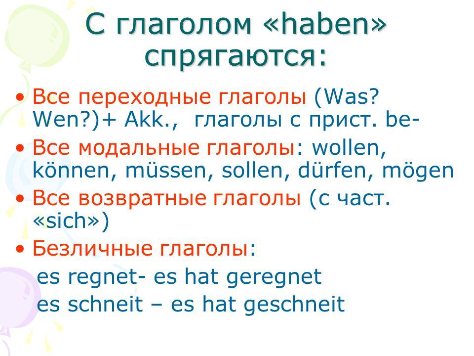С глаголом «haben» cпрягаются: Все переходные глаголы (Was? Wen?)+ Akk., глаголы с прист. be- Все модальные глаголы: wollen, können, müssen, sollen, d