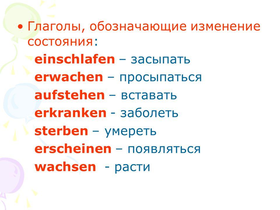 Глаголы, обозначающие изменение состояния: einschlafen – засыпать erwachen – просыпаться aufstehen – вставать erkranken - заболеть sterben – умереть e