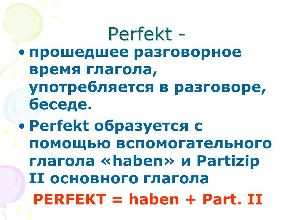 Perfekt - прошедшее разговорное время глагола, употребляется в разговоре, беседе. Perfekt образуется с помощью вспомогательного глагола «haben» и Part