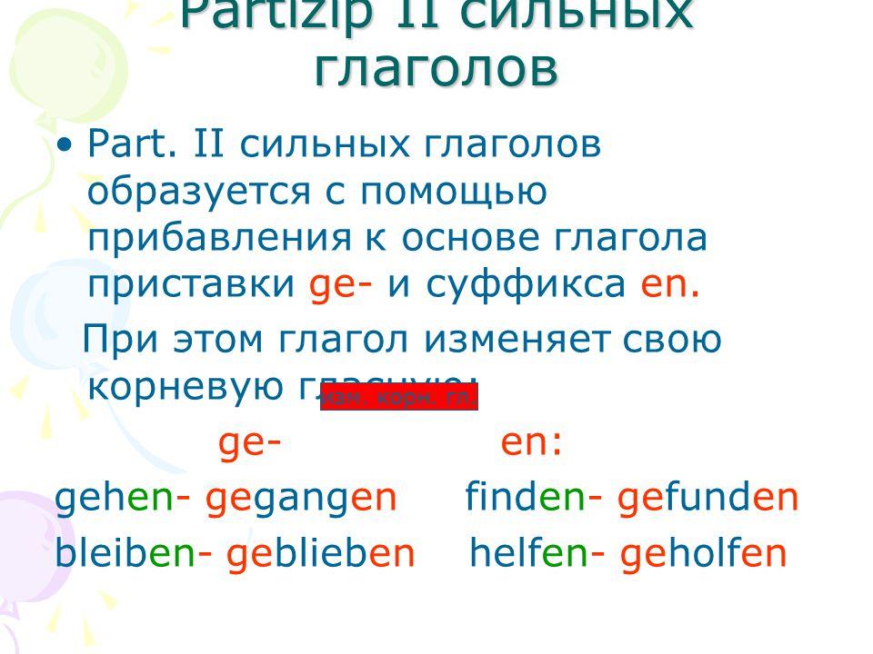 Partizip II cильных глаголов Part. II сильных глаголов образуется с помощью прибавления к основе глагола приставки ge- и суффикса en. При этом глагол