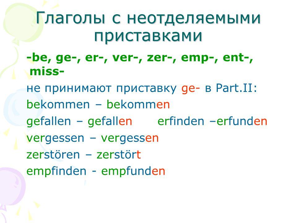 Глаголы с неотделяемыми приставками -be, ge-, er-, ver-, zer-, emp-, ent-, miss- не принимают приставку ge- в Part.II: bekommen – bekommen gefallen –