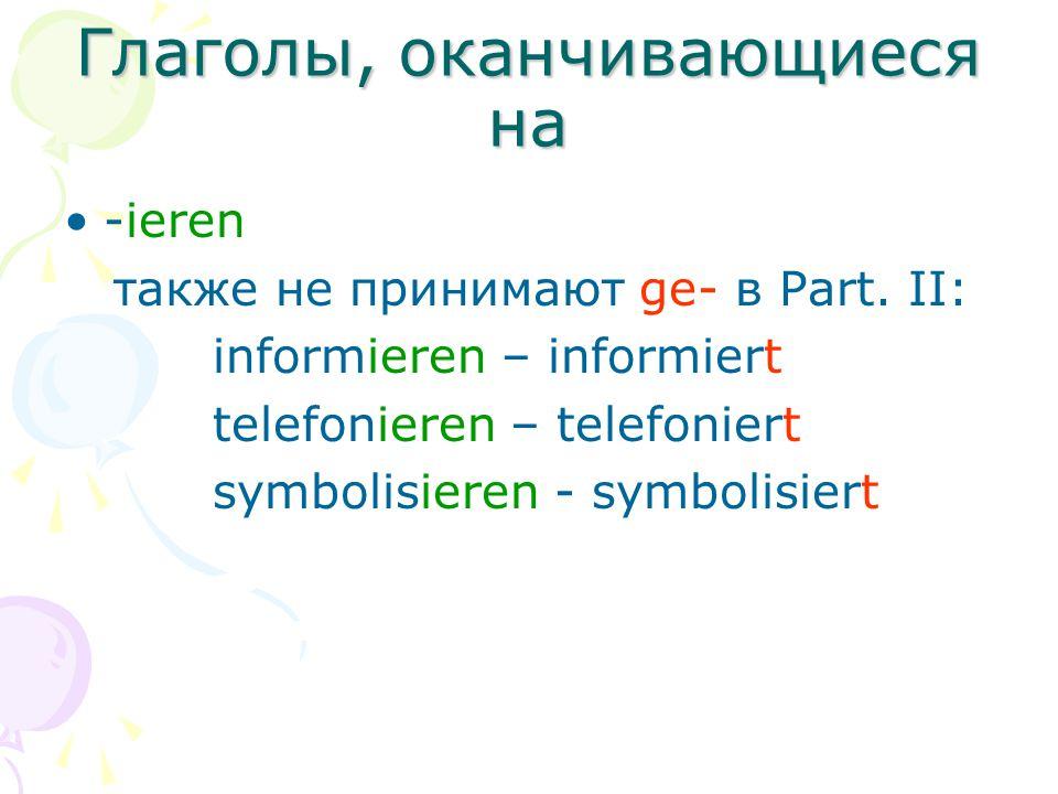 Глаголы, оканчивающиеся на -ieren также не принимают ge- в Part. II: informieren – informiert telefonieren – telefoniert symbolisieren - symbolisiert