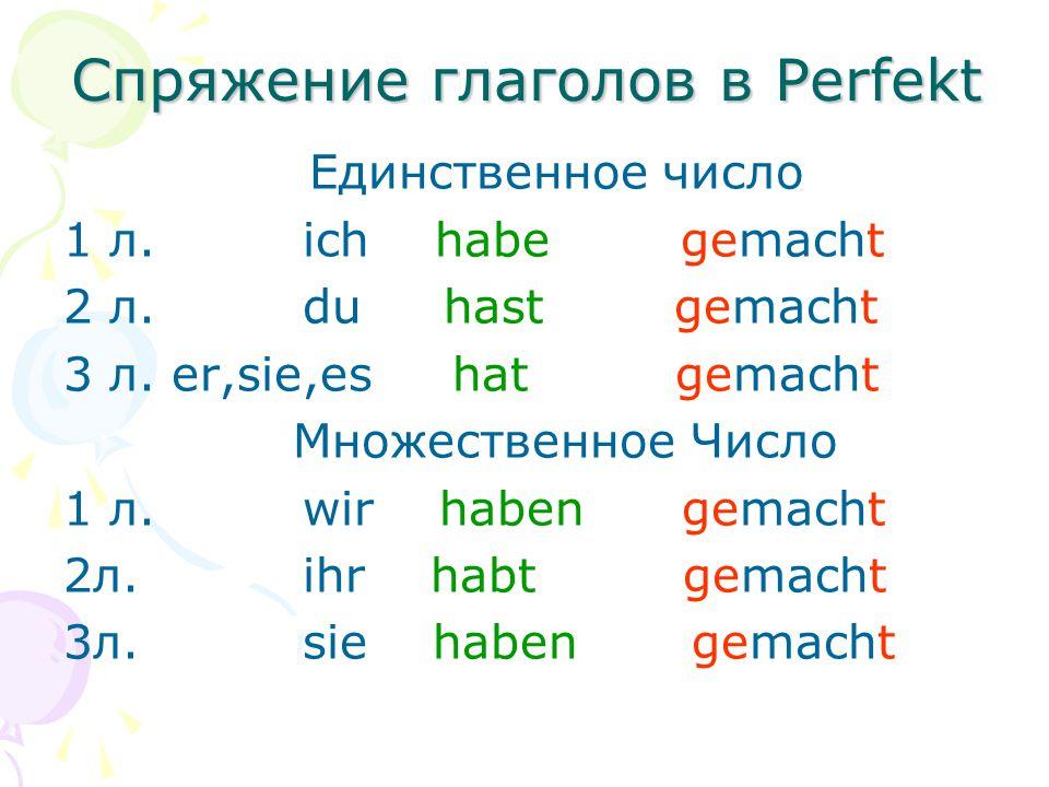Спряжение глаголов в Perfekt Единственное число 1 л. ich habe gemacht 2 л. du hast gemacht 3 л. er,sie,es hat gemacht Множественное Число 1 л. wir hab