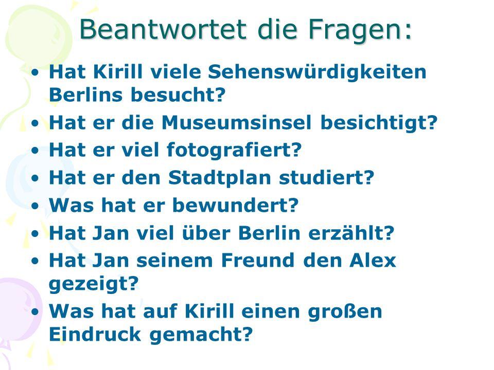 Beantwortet die Fragen: Hat Kirill viele Sehenswürdigkeiten Berlins besucht? Hat er die Museumsinsel besichtigt? Hat er viel fotografiert? Hat er den
