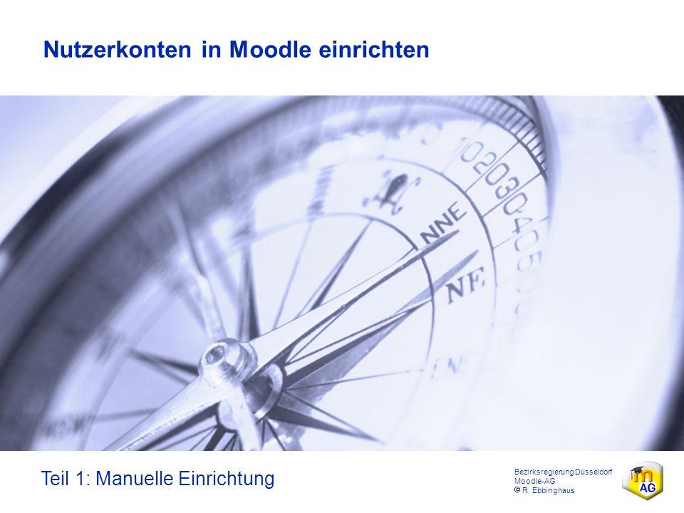 Bezirksregierung Düsseldorf Moodle-AG  R. Ebbinghaus Nutzerkonten in Moodle einrichten Teil 1: Manuelle Einrichtung