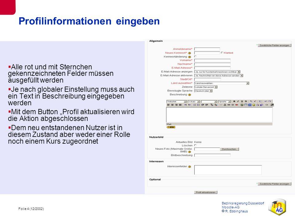 Folie 4 (12/2002) Bezirksregierung Düsseldorf Moodle-AG  R. Ebbinghaus Profilinformationen eingeben  Alle rot und mit Sternchen gekennzeichneten Fel