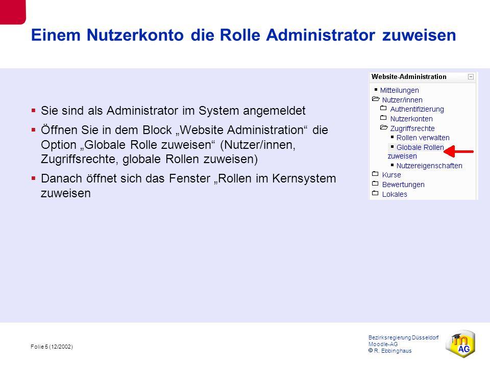 Folie 5 (12/2002) Bezirksregierung Düsseldorf Moodle-AG  R. Ebbinghaus Einem Nutzerkonto die Rolle Administrator zuweisen  Sie sind als Administrato