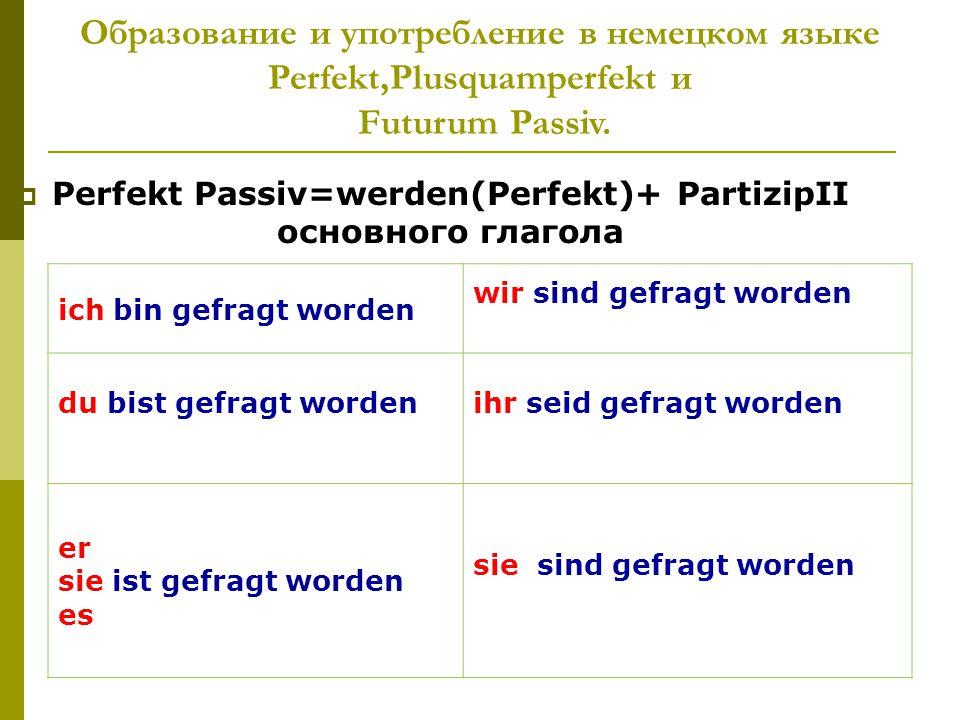 Образование и употребление в немецком языке Perfekt,Plusquamperfekt и Futurum Passiv.  Perfekt Passiv=werden(Perfekt)+ PartizipII основного глагола i