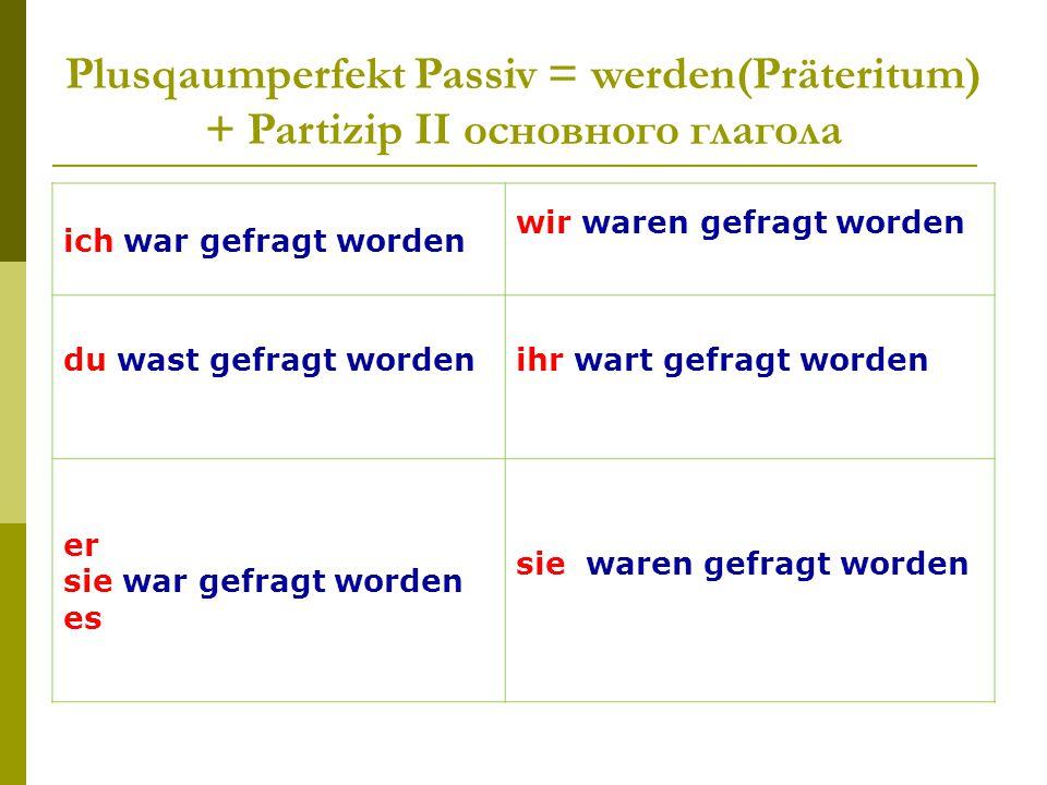 Plusqaumperfekt Passiv = werden(Präteritum) + Partizip II основного глагола ich war gefragt worden wir waren gefragt worden du wast gefragt wordenihr