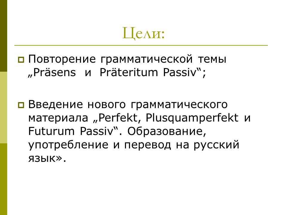 """Цели:  Повторение грамматической темы """"Präsens и Präteritum Passiv"""";  Введение нового грамматического материала """"Perfekt, Plusquamperfekt и Futurum"""