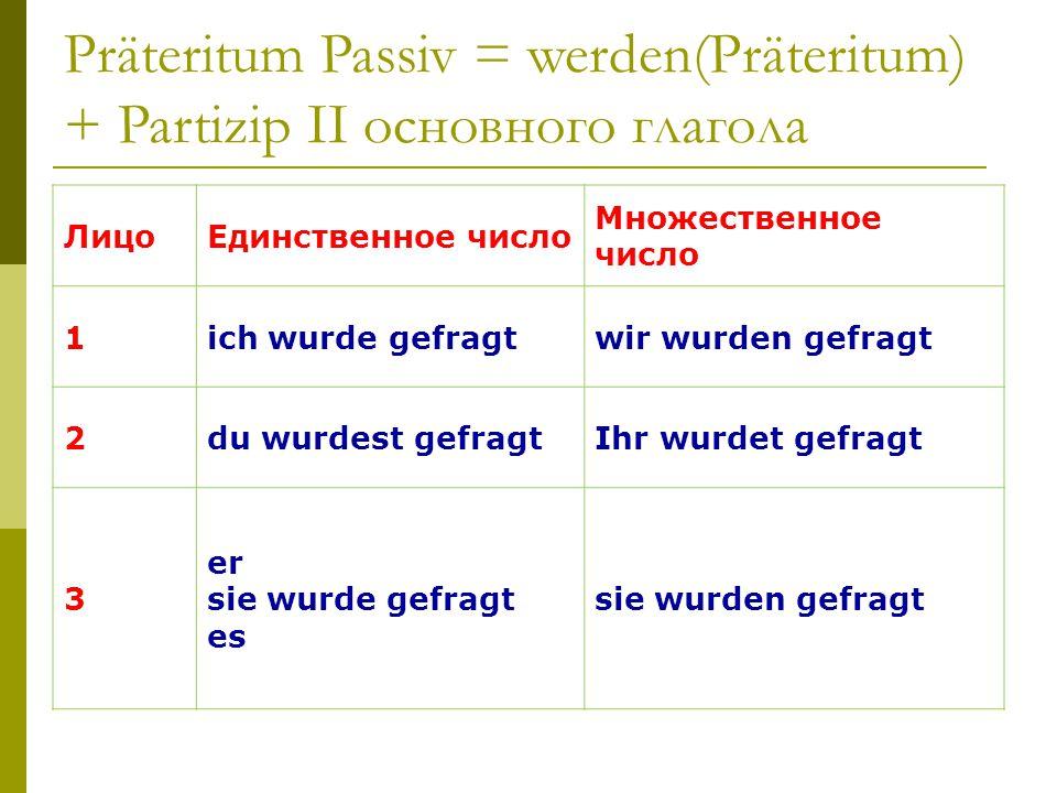 Präteritum Passiv = werden(Präteritum) + Partizip II основного глагола ЛицоЕдинственное число Множественное число 1ich wurde gefragtwir wurden gefragt